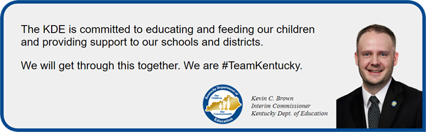 Image of Kevin C. Brown, Interim Comissioner of the Ketnucky Department of Education, with the statement - The KDE is committed to educating and feeding our children and providing support to our schools and districts. We will get through this together. We are #TeamKentucky.